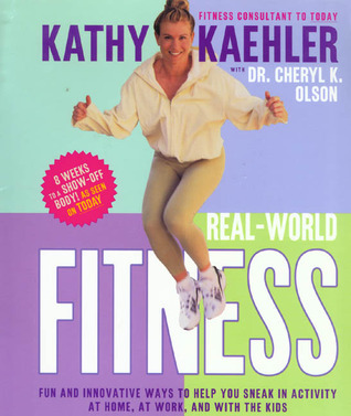 Real-World Fitness: Fun and innovative ways to help you sneak in activity at home, at work and with the kids  by  Kathy Kaehler