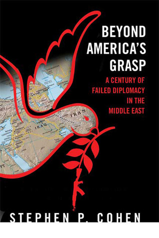 Beyond Americas Grasp: A Century of Failed Diplomacy in the Middle East Stephen P. Cohen