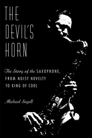 The Devils Horn: The Story of the Saxophone, from Noisy Novelty to King of Cool  by  Michael Segell