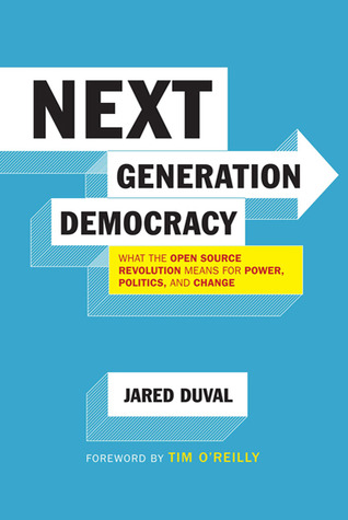 Next Generation Democracy: What the Open-Source Revolution Means for Power, Politics, and Change  by  Jared Duval