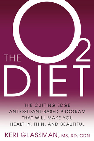 The O2 Diet: The Cutting Edge Antioxidant-Based Program That Will Make You Healthy, Thin, and Beautiful Keri Glassman