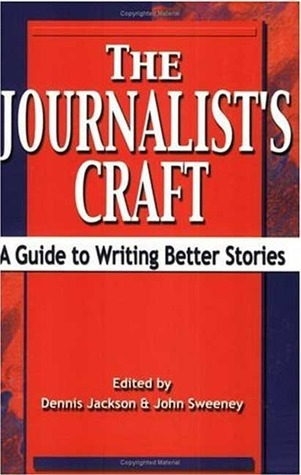 The Journalists Craft: A Guide to Writing Better Stories  by  Dennis Jackson