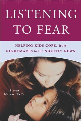 Listening to Fear: Helping Kids Cope, from Nightmares to the Nightly News  by  Steven Marans