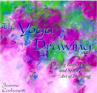 The Yoga of Drawing: Uniting Body, Mind and Spirit in the Art of Drawing Jeanne Carbonetti
