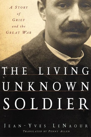 The Living Unknown Soldier: A Story of Grief and the Great War Jean-Yves Le Naour