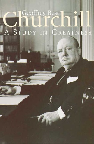 CHURCHILL:A Study in Greatness: A Study in Greatness Geoffrey Best