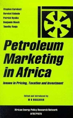 Petroleum Marketing in Africa: Issues in Pricing, Taxation and Investment  by  M. R. Bhagavan