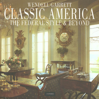 Classic America: The Federal Style and Beyond  by  Wendell Garrett