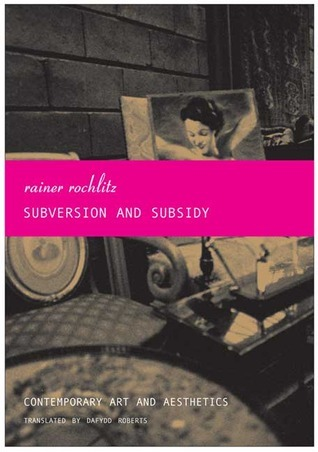 Subversion and Subsidy: Contemporary Art and Aesthetics Rainer Rochlitz