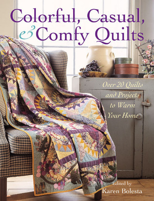 Colorful, Casual, and Comfy Quilts: Over 20 Quilts and Projects to Warm Your Home  by  Karen Bolesta
