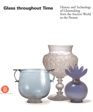 Glass Throughout Time: The History and Technology of Glassmaking from the Ancient World to the Present Rosa Mentasi Barovier