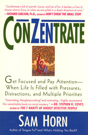 ConZentrate: Get Focused and Pay Attention--When Life Is Filled with Pressures, Distractions, and Multiple Priorities  by  Sam Horn