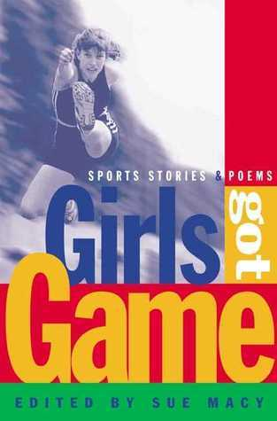 Girls Got Game: Sports Stories and Poems  by  Sue Macy