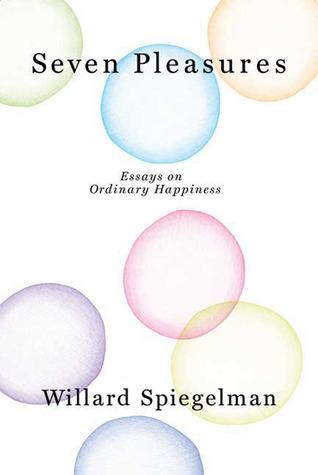 Seven Pleasures: Essays on Ordinary Happiness Willard Spiegelman