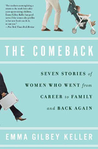 The Comeback: Seven Stories of Women Who Went from Career to Family and Back Again  by  Emma Gilbey Keller