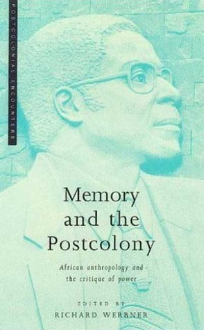 Memory And The Postcolony: African Anthropology And The Critique Of Power Richard Werbner
