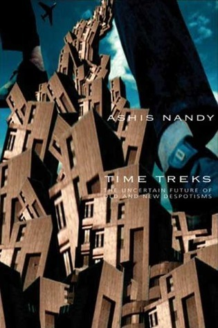 Time Treks: The Uncertain Future of Old and New Despotisms Ashis Nandy