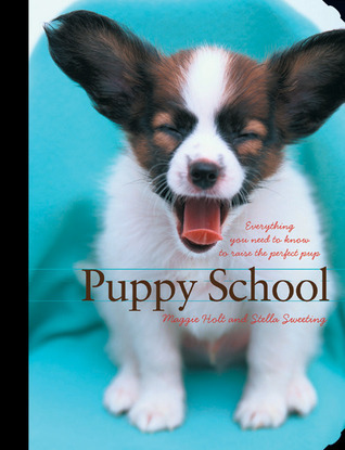 Puppy School: Everything You Need to Know to Raise the Perfect Pup Maggie Holt
