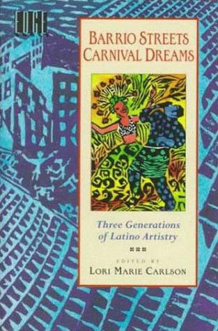 Barrio Streets, Carnival Dreams: Three Generations of Latino Artistry Lori Marie Carlson