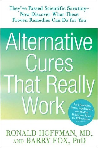 Alternative Cures That Really Work: Theyve Passed Scientific Scrutiny-Now Discover What These Proven Remedies Can Do for You  by  Ronald L. Hoffman