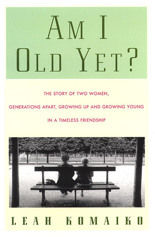Am I Old Yet?: The Story of Two Women, Generations Apart, Growing Up and Growing Young in a Timeless Friendship Leah Komaiko