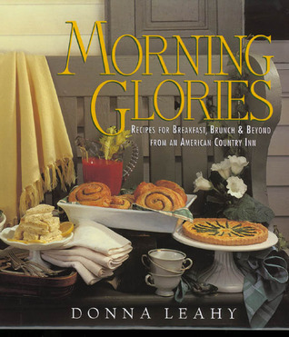 Morning Glories: Recipes for Breakfast, Brunch, and Beyond from an American Country Inn Donna Leahy