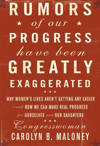 Rumors of Our Progress Have Been Greatly Exaggerated: Why Womens Lives Arent Getting Any Easier--And How We Can Make Real Progress For Ourselves and Our Daughters Carolyn Maloney
