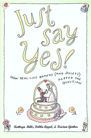 Just Say Yes!: How real-life Romeos (and Juliets) popped the question Kathryn Mills
