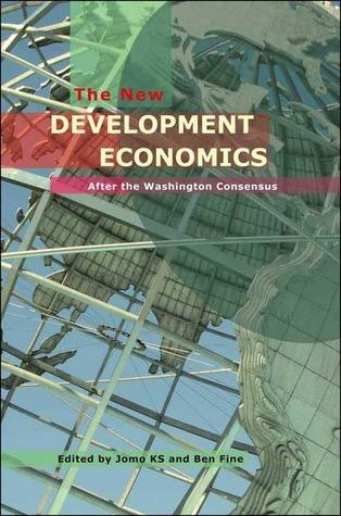 The New Development Economics: Post Washington Consensus Neoliberal Thinking Ben Fine