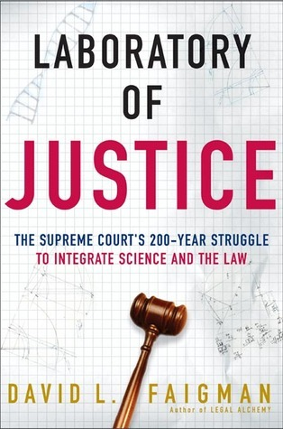 Laboratory of Justice: The Supreme Courts 200-Year Struggle to Integrate Science and the Law David L. Faigman