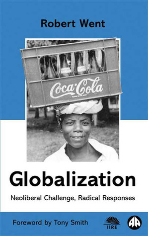 Globalization: Neoliberal Challenge, Radical Responses Robert Went