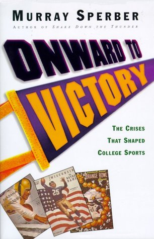Onward to Victory: The Creation of Modern College Sports  by  Murray A. Sperber