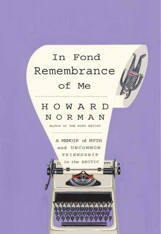 In Fond Remembrance of Me: A Memoir of Myth and Uncommon Friendship in the Arctic Howard Norman
