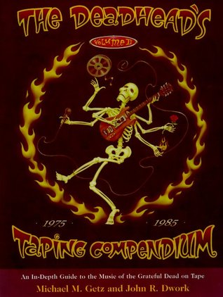 The Deadheads Taping Compendium, Volume II: An In-Depth Guide to the Music of the Grateful Dead on Tape, 1975-1985 Michael Getz