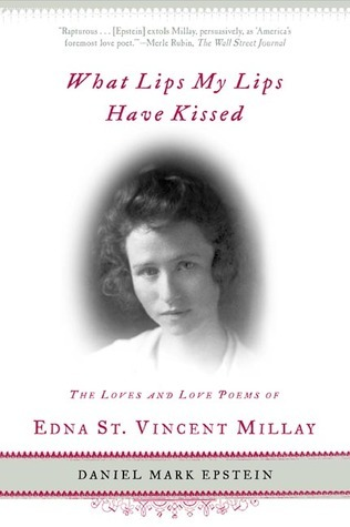 What Lips My Lips Have Kissed: The Loves and Love Poems of Edna St. Vincent Millay  by  Daniel Mark Epstein