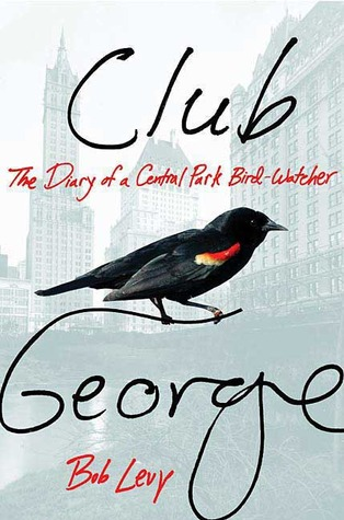 Club George: The Diary of a Central Park Bird-Watcher  by  Bob Levy