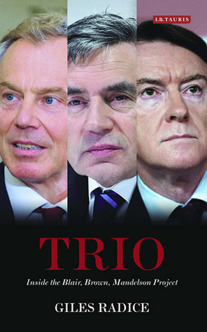 Trio: Inside the Blair, Brown, Mandelson Project Giles Radice
