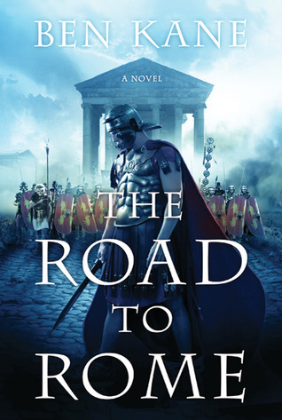 The Road to Rome: A Novel of the Forgotten Legion  by  Ben Kane