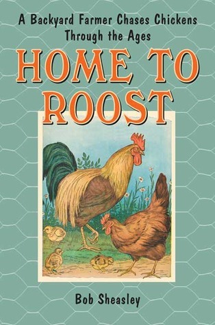 Home to Roost: A Backyard Farmer Chases Chickens Through the Ages  by  Bob Sheasley