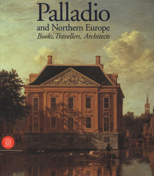 Palladio and Northern Europe: Books, Travellers, Architects  by  Guido Beltramini