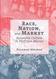 Race, Nation, and Market: Economic Culture in Porfirian Mexico  by  Richard  Weiner