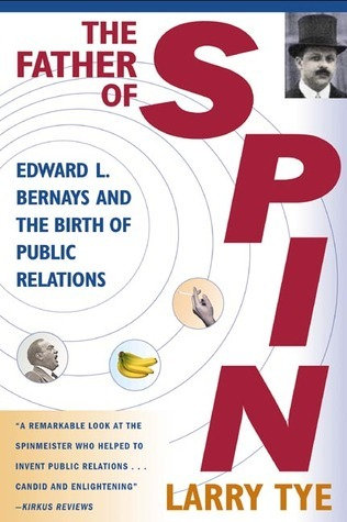 The Father of Spin: Edward L. Bernays and The Birth of Public Relations Larry Tye