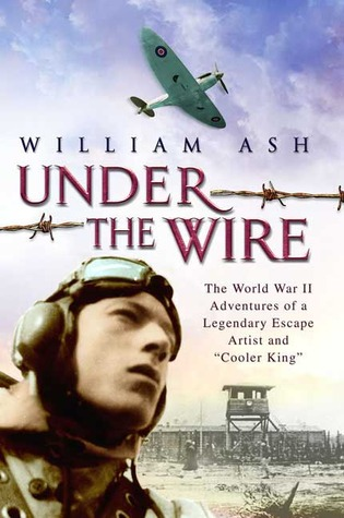 Under the Wire: The World War II Adventures of a Legendary Escape Artist and Cooler King  by  William Ash