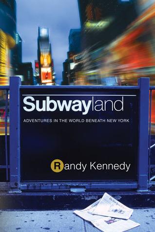 Subwayland: Adventures in the World Beneath New York Randy Kennedy