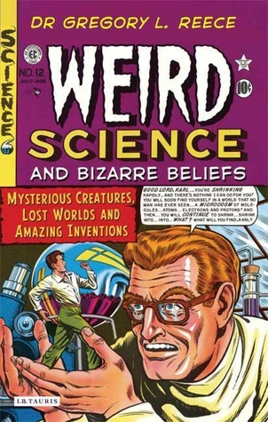 Weird Science and Bizarre Beliefs: Mysterious Creatures, Lost Worlds and Amazing Inventions Gregory L. Reece