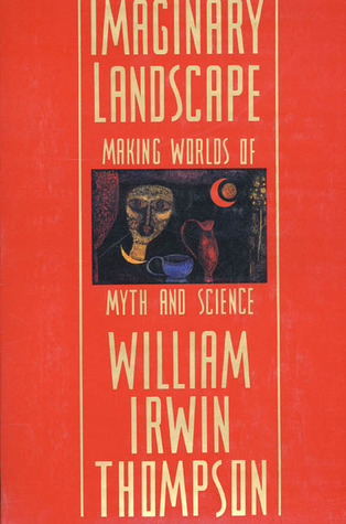 Imaginary Landscape: Making Worlds of Myth and Science William Irwin Thompson