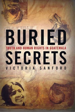 Buried Secrets: Truth and Human Rights in Guatemala Victoria Sanford