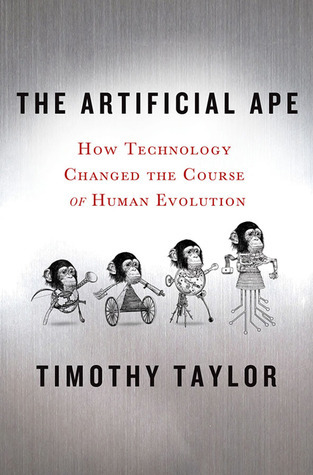 The Artificial Ape: How Technology Changed the Course of Human Evolution  by  Timothy    Taylor