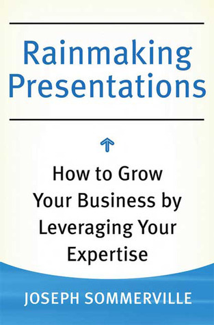 Rainmaking Presentations: How to Grow Your Business Leveraging Your Expertise by Joseph Sommerville