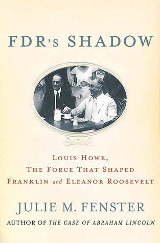 FDRs Shadow: Louis Howe, The Force That Shaped Franklin and Eleanor Roosevelt  by  Julie M. Fenster